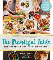 The Plantiful Table - Easy, From-the-Earth Recipes for the Whole Family ebook by Andrea Duclos