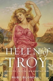 Helen of Troy - Beauty, Myth, Devastation ebook by Ruby Blondell