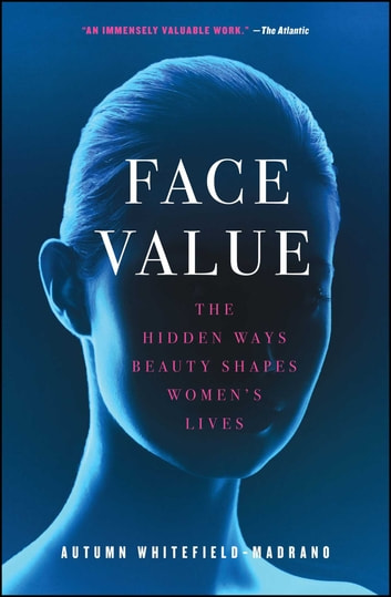 Face Value - The Hidden Ways Beauty Shapes Women's Lives eBook by Autumn Whitefield-Madrano