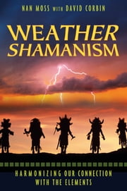 Weather Shamanism - Harmonizing Our Connection with the Elements ebook by Nan Moss,David Corbin