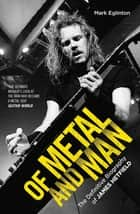 Of Metal and Man - The Definitive Biography of James Hetfield ebook by Mark Eglinton