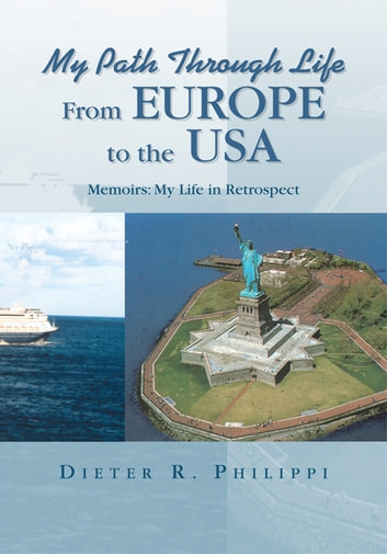 My Path Through Life from Europe to the Usa - Memoirs: My Life in Retrospect ebook by Dieter R. Philippi