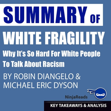 Summary of White Fragility: Why It's so Hard for White People to Talk About Racism by Robin J. DiAngelo & Michael Eric Dyson: Key Takeaways & Analysis Included audiobook by Ninja Reads