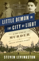 Little Demon in the City of Light - A True Story of Murder and Mesmerism in Belle Epoque Paris ebook by Steven Levingston
