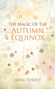 The Magic of the Autumn Equinox - Seasonal celebrations to honour nature's ever-turning wheel ebook by Danu  Forest