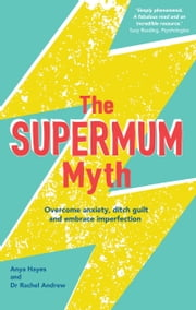 The Supermum Myth - Become a happier mum by overcoming anxiety, ditching guilt and embracing imperfection using CBT and mindfulness techniques ebook by Anya Hayes, Dr Rachel Andrew
