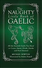 The Naughty Little Book of Gaelic ebook by Michael Newton, PhD,Arden Powell