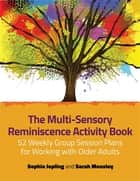 The Multi-Sensory Reminiscence Activity Book - 52 Weekly Group Session Plans for Working with Older Adults ebook by Sophie Jopling, Sarah Mousley