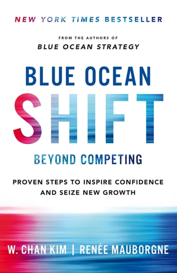 Blue Ocean Shift - Beyond Competing - Proven Steps to Inspire Confidence and Seize New Growth ebook by Renee Mauborgne,W. Chan Kim