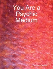 You Are a Psychic Medium ebook by Graham Deakin