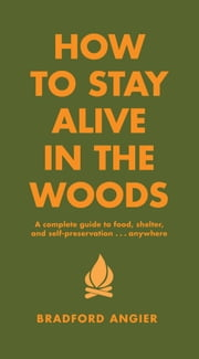 How to Stay Alive in the Woods - A Complete Guide to Food, Shelter and Self-Preservation Anywhere ebook by Bradford Angier