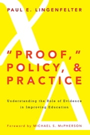 """Proof,"" Policy, and Practice - Understanding the Role of Evidence in Improving Education ebook by Paul E. Lingenfelter,Michael S. McPherson"