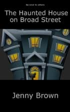 The Haunted House on Broad Street eBook by Jenny Brown