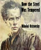 How the Steel Was Tempered ebook by Nikolai Ostrovsky
