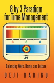 8 by 3 Paradigm for Time Management - Balancing Work, Home, and Leisure ebook by Deji Badiru