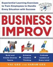 Business Improv: Experiential Learning Exercises to Train Employees to Handle Every Situation with Success ebook by Val Gee,Sarah Gee