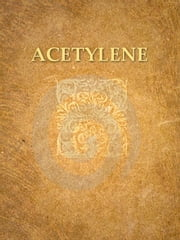 Acetylene, the Principles of Its Generation and Use, Second Edition - A Practical Handbook on the Production, Purification, and Subsequent Treatment of Acetylene for the Development of Light, Heat, and Power ebook by F. H. Leeds,W. J. Atkinson Butterfield