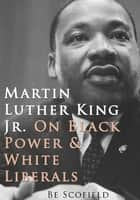 Martin Luther King Jr. on Black Power and White Liberals ebook door Be Scofield