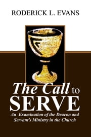 The Call to Serve: An Examination of the Deacon and Servant's Ministry in the Church ebook by Roderick L. Evans