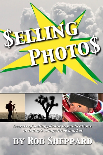 Selling Photos - Secrets of selling photos to publications in today's competitive market ebook by Rob Sheppard