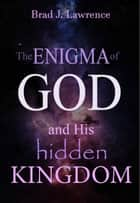 The Enigma of God and His Hidden Kingdom ebook by Brad J. Lawrence