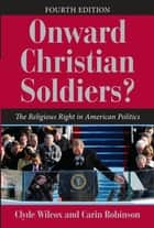 Onward Christian Soldiers? - The Religious Right in American Politics ebook by Clyde Wilcox, Carin Robinson