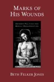 Marks of His Wounds - Gender Politics and Bodily Resurrection ebook by Beth Felker Jones