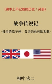(Simplified Chinese version) The Story of the War and My Family -Atomic-bomb, Kamikaze Attack and War Crimes- 战争传说记 -母亲的原子弹,父亲的敢死队和我-