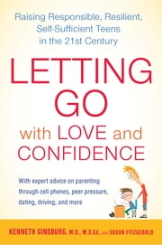 Letting Go with Love and Confidence - Raising Responsible, Resilient, Self-Sufficient Teens in the 21st Century ebook by Kenneth Ginsburg,Susan FitzGerald