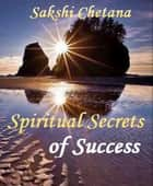 Spiritual Secrets of Success ebook by Sakshi Chetana
