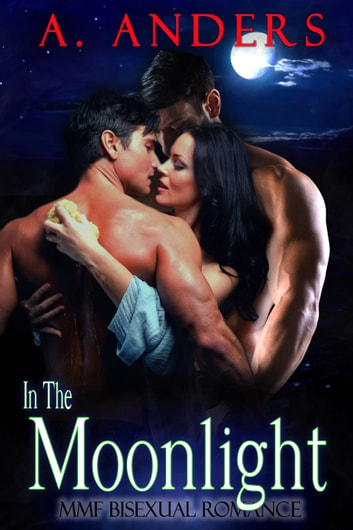 In The Moonlight - MMF Bisexual Romance ebook by A. Anders,Alex Anders