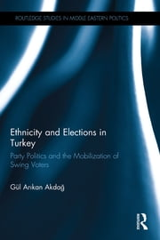 Ethnicity and Elections in Turkey - Party Politics and the Mobilization of Swing Voters ebook by Gul Akdag