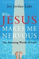 Why Jesus Makes Me Nervous - Ten Challenging Words of Faith ebook by Joy Jordan-Lake