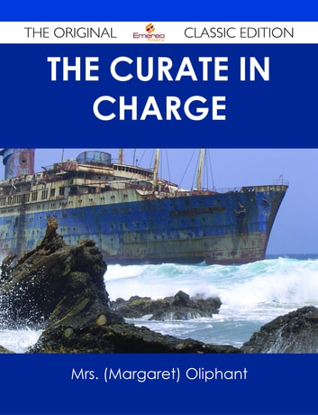 The Curate in Charge - The Original Classic Edition ebook by Mrs. (Margaret) Oliphant