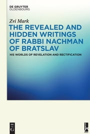 The Revealed and Hidden Writings of Rabbi Nachman of Bratslav - His Worlds of Revelation and Rectification ebook by Zvi Mark