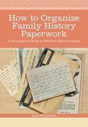 How to Organize Family History Paperwork - A Genealogist's Guide to Effective Record Keeping ebook by Denise May Levenick