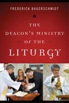 The Deacon's Ministry of the Liturgy ebook by Frederick Bauerschmidt