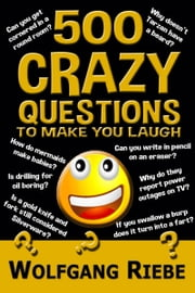 500 Crazy Questions to Make You Laugh ebook by Wolfgang Riebe