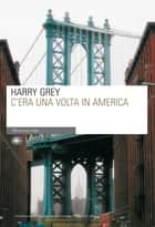 C'era una volta in America ebook by Harry Grey, Benedetto Montefiori