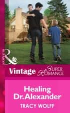 Healing Dr. Alexander (Mills & Boon Vintage Superromance) ebook by Tracy Wolff