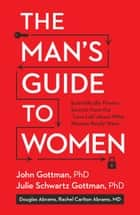 The Man's Guide to Women - Scientifically Proven Secrets from the Love Lab About What Women Really Want ebook by John Gottman, Julie Schwartz Gottman, Rachel Carlton Abrams,...