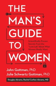 The Man's Guide to Women - Scientifically Proven Secrets from the Love Lab About What Women Really Want ebook by John Gottman, Julie Schwartz Gottman, Doug Abrams,...