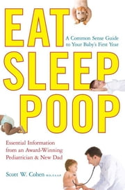 Eat, Sleep, Poop - A Common Sense Guide to Your Baby's First Year ebook by Scott W. Cohen
