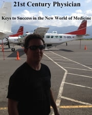 21st Century Physician: Keys to Success of the New World Physician ebook by Christopher Charles Brodkin MD