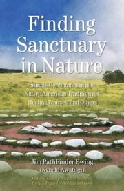 Finding Sanctuary in Nature: Simple Ceremonies in the Native American Tradition for Healing Yourself and Others ebook by Ewing (Nvnehi Awatisgi), Jim PathFinder