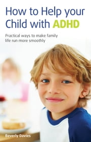 How to help your child with ADHD - Practical ways to make family life run more smoothly ebook by Beverly Davies