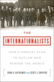 The Internationalists - How a Radical Plan to Outlaw War Remade the World ebook by Oona A. Hathaway, Scott J. Shapiro