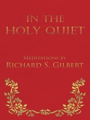 In the Holy Quiet - Meditations by Richard S. Gilbert ebook by Richard S. Gilbert