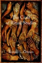 The Craft of Ritual Studies ebook by Ronald L. Grimes