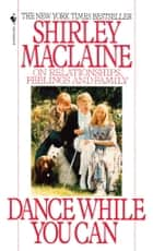Dance While You Can - On Relationships, Feelings and Family ebook by Shirley Maclaine